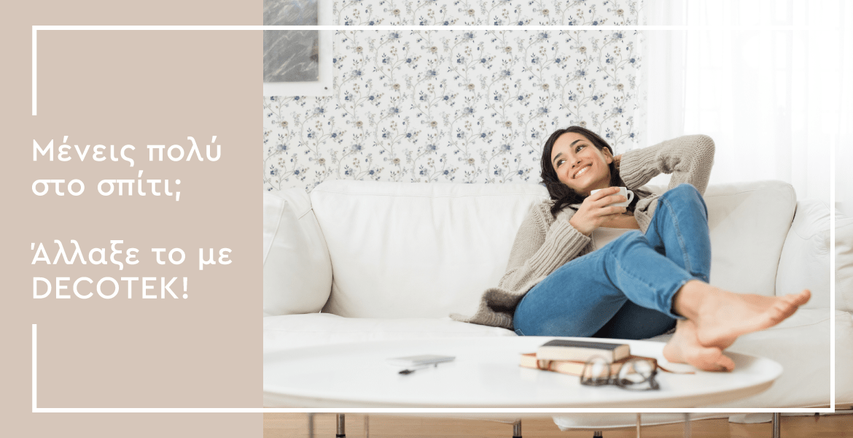 Μένεις πολύ στο σπίτι; Άλλαξε το με Decotek! Ταπετσαρίες, Αυτοκόλλητα και Φωτοταπετσαρίες Decotek
